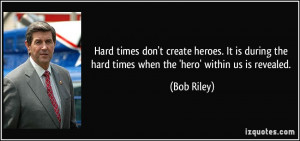 Hard times don't create heroes. It is during the hard times when the ...