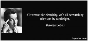 ... , we'd all be watching television by candlelight. - George Gobel