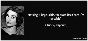 Nothing is impossible, the word itself says 'I'm possible'! - Audrey ...