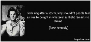 ... free to delight in whatever sunlight remains to them? - Rose Kennedy