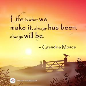 Life is what we make it, always has been, always will be ...