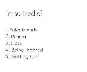so tired of Fake Friends, Drama, Liars, Being Ignored, Getting ...