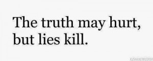 The truth may hurt, but lies kill.