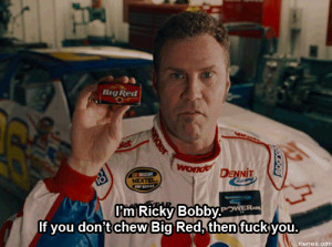 Ricky Bobby. If you don't chew Big Red, then f**k you. | Memes.com