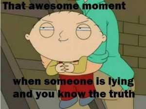 That awesome moment - When someone is lying and you know the truth