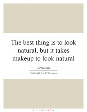 The best thing is to look natural, but it takes makeup to look natural ...