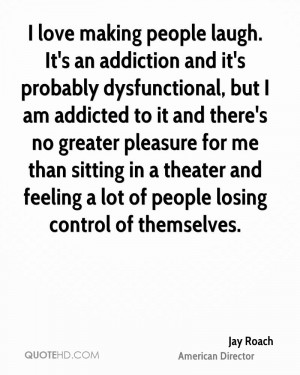love making people laugh. It's an addiction and it's probably ...