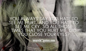 You always say you hate to see me hurt, and you hate to see me cry. So ...