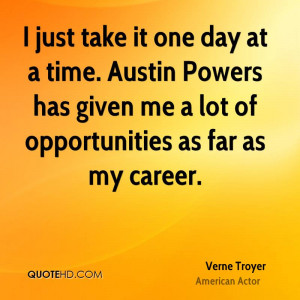 just take it one day at a time. Austin Powers has given me a lot of ...