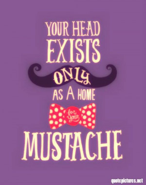 mustache sayings funny | Quote Pictures Your head exists only as a ...