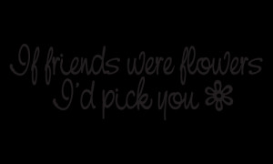 If friends were flowers... I'd pick you!