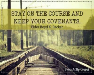 Stay on the course. Elder Boyd K Packer