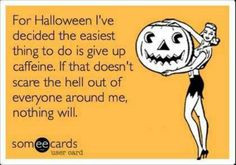 ... and I scared myself so I drank caffeine! Funny Halloween Quotes More