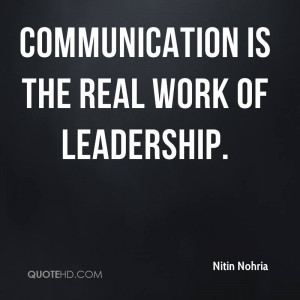 Communication is the real work of leadership.