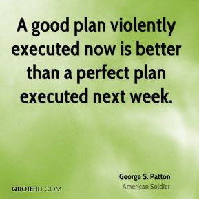 George S. Patton - A good plan violently executed now is better than a ...