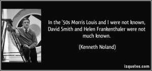 In the '50s Morris Louis and I were not known, David Smith and Helen ...