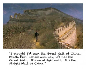 thought I'd seen the Great Wall of China. Which bein' honest with ...