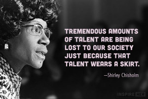 ... society just because that talent wears a skirt. —Shirley Chisholm