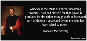 ... by the one who has been raised to power. - Niccolo Machiavelli
