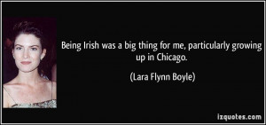 Being Irish was a big thing for me, particularly growing up in Chicago ...
