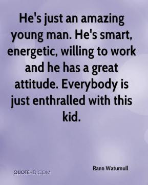He's just an amazing young man. He's smart, energetic, willing to work ...