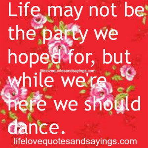Life may not be the party we hoped for, but while we're here we ...