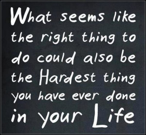 ... right thing to do could also be the hardest thing you have ever done