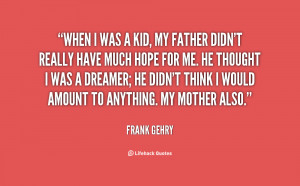 When I was a kid, my father didn't really have much hope for me. He ...