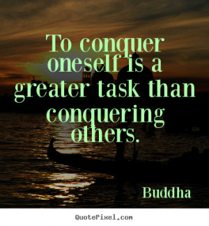 To conquer oneself is a greater task than conquering others. ""