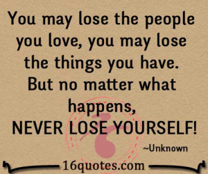 You may lose the people you love, you may lose the things you have ...