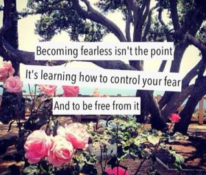 Becoming fearless isn't the point. It's learning how to control your ...