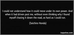 ... chasing it down the road, as hard as I could run. - Soichiro Honda