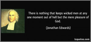 ... moment out of hell but the mere pleasure of God. - Jonathan Edwards
