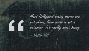 ... Your Movie Is Not A Metaphor. It's Really Abut Boxing. - Walter Hill