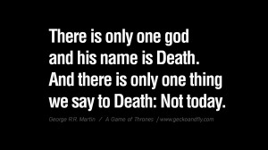 ... we say to Death Not today. Game of Thrones Quotes By George RR Martin