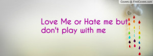 love me or hate me but don't play with me , Pictures