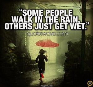 Some people walk in the rain, others just get wet.