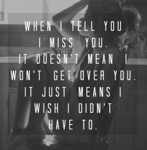 ... you-i-miss-you-it-doesnt-mean-i-wont-get-over-you-missing-you-quote