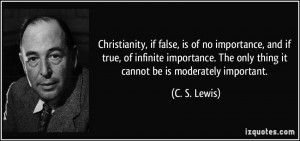 ... . The only thing it cannot be is moderately important. - C. S. Lewis