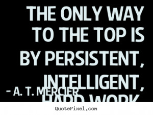 picture quotes - The only way to the top is by persistent, intelligent ...