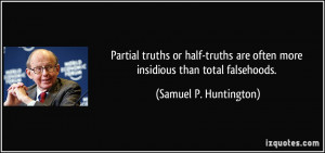 Partial truths or half-truths are often more insidious than total ...