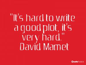 It 39 s hard to write a good plot it 39 s very hard David Mamet