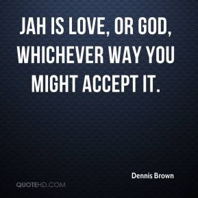 Dennis Brown - Jah is love, or God, whichever way you might accept it.