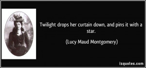 Twilight drops her curtain down, and pins it with a star. - Lucy Maud ...