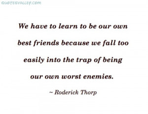 We Have To Learn To Be Our Own Best Friends ~ Enemy Quote