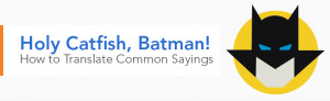 Holy Catfish, Batman! How to Translate Common Sayings