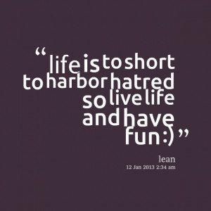 ... : life is to short to harbor hatred so live life and have fun