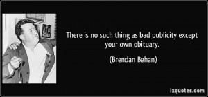 ... such thing as bad publicity except your own obituary. - Brendan Behan