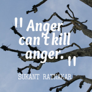 Anger can't kill anger.