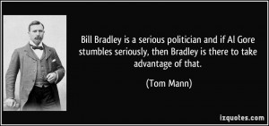 Bill Bradley is a serious politician and if Al Gore stumbles seriously ...